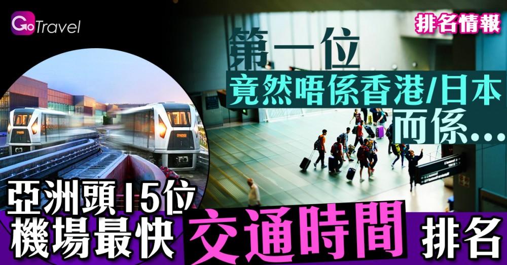 亞洲頭15位機場最快交通時間排名 第一位竟然唔係香港/日本 而係...